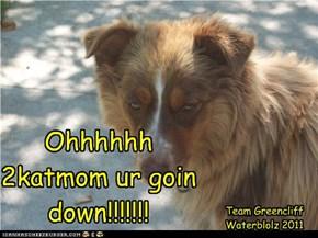 Ohhhhhh 2katmom ur goin down!!!!!!!