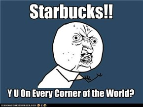Starbucks are everywhere.