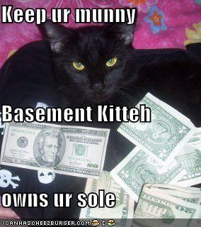 Keep ur munny Basement Kitteh  owns ur sole