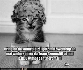Bring on da waturblolz! I gotz mai swemcap an mai wadurz on en da Team Greencliff at mai bak. U wimpz cant hert mai!!