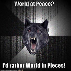 World at Peace?  I'd rather World in Pieces!