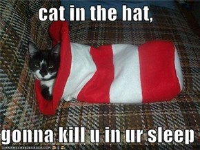 cat in the hat,  gonna kill u in ur sleep