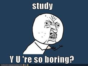 study  Y U 're so boring?