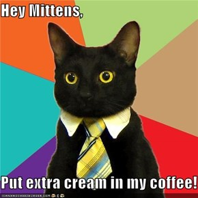Hey Mittens,  Put extra cream in my coffee!