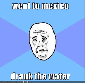 went to mexico  drank the water