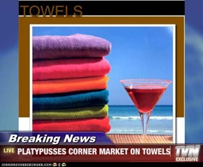 Breaking News - PLATYPUSSES CORNER MARKET ON TOWELS