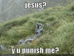 jesus?  y u punish me?