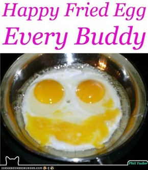 Happy Fried Egg Every Buddy . . . . . . . . . . . . . . . . . . . . . . . . .