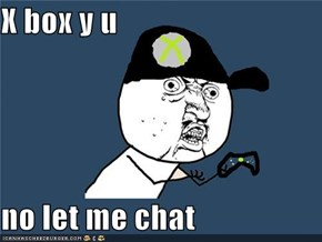 X box y u   no let me chat