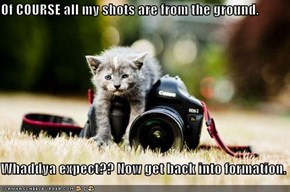 Of COURSE all my shots are from the ground.  Whaddya expect?? Now get back into formation.