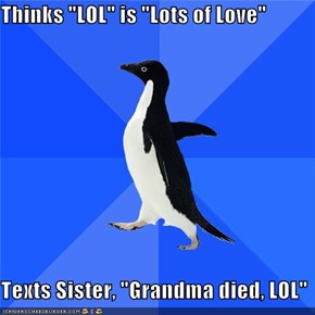 "Thinks ""LOL"" is ""Lots of Love""  Texts Sister, ""Grandma died, LOL"""