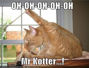 OH-OH-OH-OH-OH  Mr Kotter...!