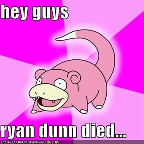 hey guys  ryan dunn died...