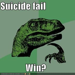 Suicide fail  Win?