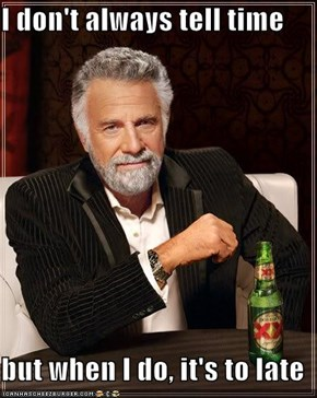 I don't always tell time  but when I do, it's to late