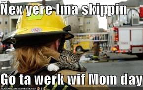 Nex yere Ima skippin  Go ta werk wif Mom day!