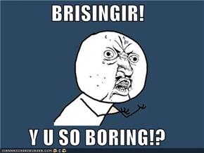 BRISINGIR!  Y U SO BORING!?