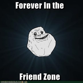 Forever In the  Friend Zone
