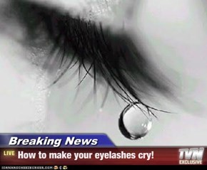 Breaking News - How to make your eyelashes cry!