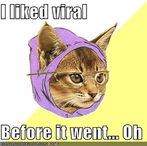 I liked viral  Before it went... Oh