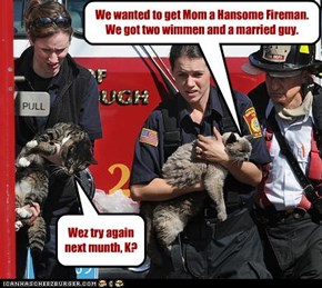 We wanted to get Mom a Hansome Fireman. We got two wimmen and a married guy.