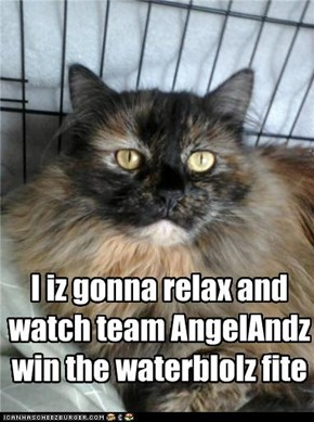 I iz gonna relax and watch team AngelAndz win the waterblolz fite