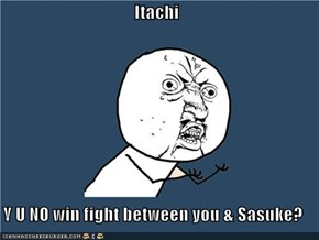 Itachi  Y U NO win fight between you & Sasuke?