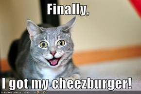 Finally,   I got my cheezburger!