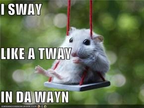 I SWAY LIKE A TWAY IN DA WAYN