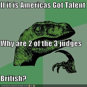 If it is Americas Got Talent Why are 2 of the 3 judges  British?