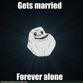 Gets married  Forever alone