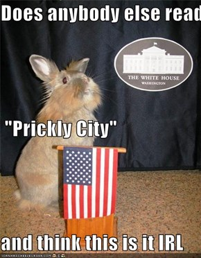 "Does anybody else read  ""Prickly City"" and think this is it IRL"