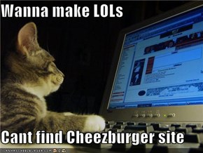 Wanna make LOLs  Cant find Cheezburger site