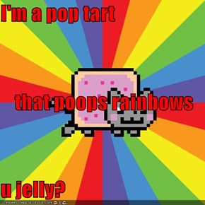 I'm a pop tart that poops rainbows u jelly?