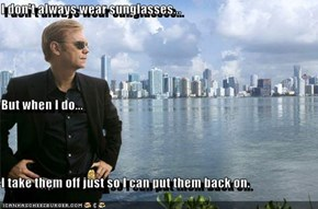 I don't always wear sunglasses... But when I do... I take them off just so I can put them back on.