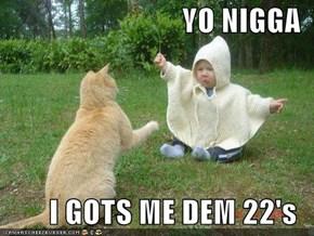 YO NIGGA  I GOTS ME DEM 22's