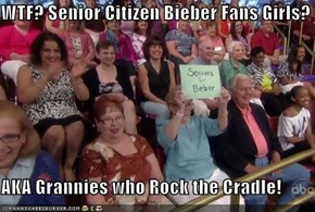 WTF? Senior Citizen Bieber Fans Girls?  AKA Grannies who Rock the Cradle!