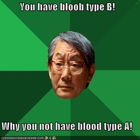 You have bloob type B!  Why you not have blood type A!