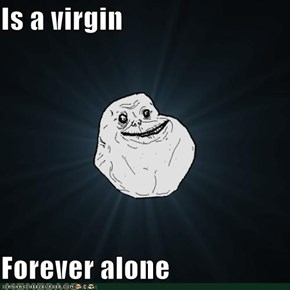 Is a virgin  Forever alone