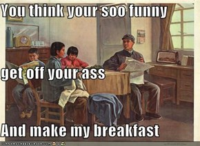 You think your soo funny get off your ass And make my breakfast