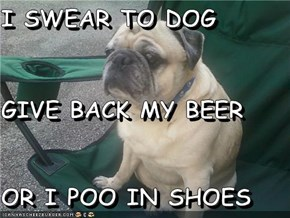 I SWEAR TO DOG GIVE BACK MY BEER OR I POO IN SHOES