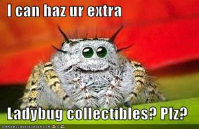 I can haz ur extra     Ladybug collectibles? Plz?