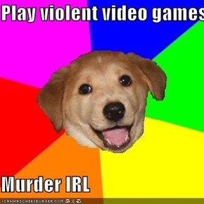 Play violent video games  Murder IRL