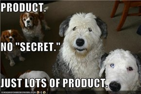 "PRODUCT. NO ""SECRET."" JUST LOTS OF PRODUCT."