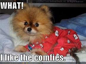 WHAT!  I like the comfies.