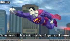 Bizarro.  Somehow, still less retarded than Superman Returns...
