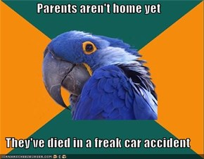 Parents aren't home yet  They've died in a freak car accident