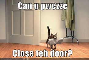 Can u pwezze   Close teh door?