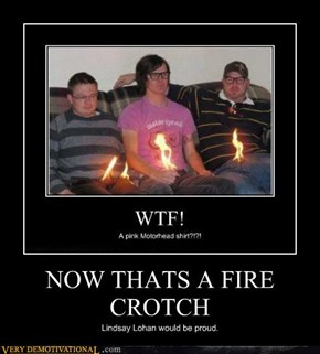 NOW THATS A FIRE CROTCH