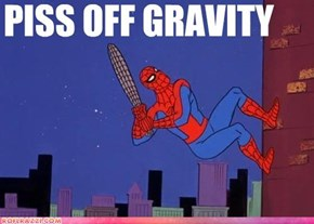 Piss Off Gravity, Get MAD Props